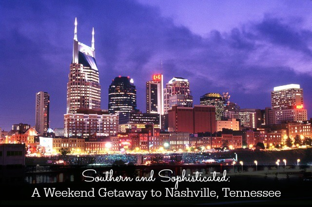 Southern and Sophisticated: A Weekend Getaway to Nashville, Tennessee