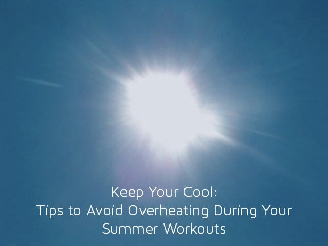 Keep Your Cool: Tips to Avoid Overheating During Your Summer Workouts