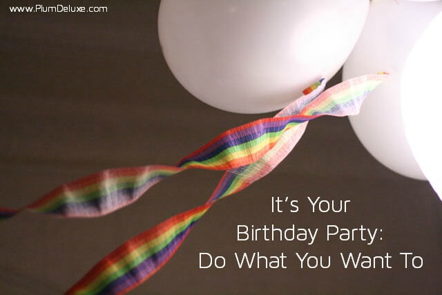 it s your birthday party do what you want to